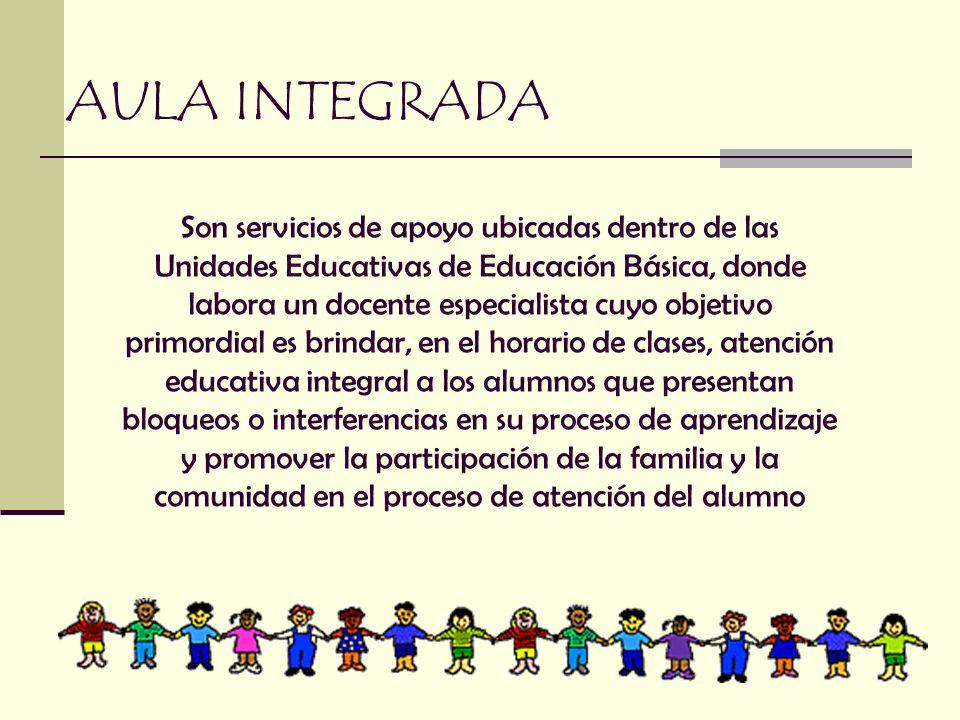 AULA INTEGRADA Son servicios de apoyo ubicadas dentro de las Unidades Educativas de Educación Básica, donde labora un docente especialista cuyo objeti