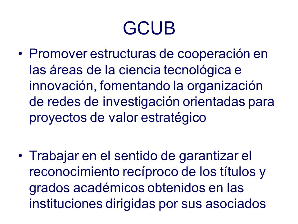 GCUB Promover estructuras de cooperación en las áreas de la ciencia tecnológica e innovación, fomentando la organización de redes de investigación orientadas para proyectos de valor estratégico Trabajar en el sentido de garantizar el reconocimiento recíproco de los títulos y grados académicos obtenidos en las instituciones dirigidas por sus asociados