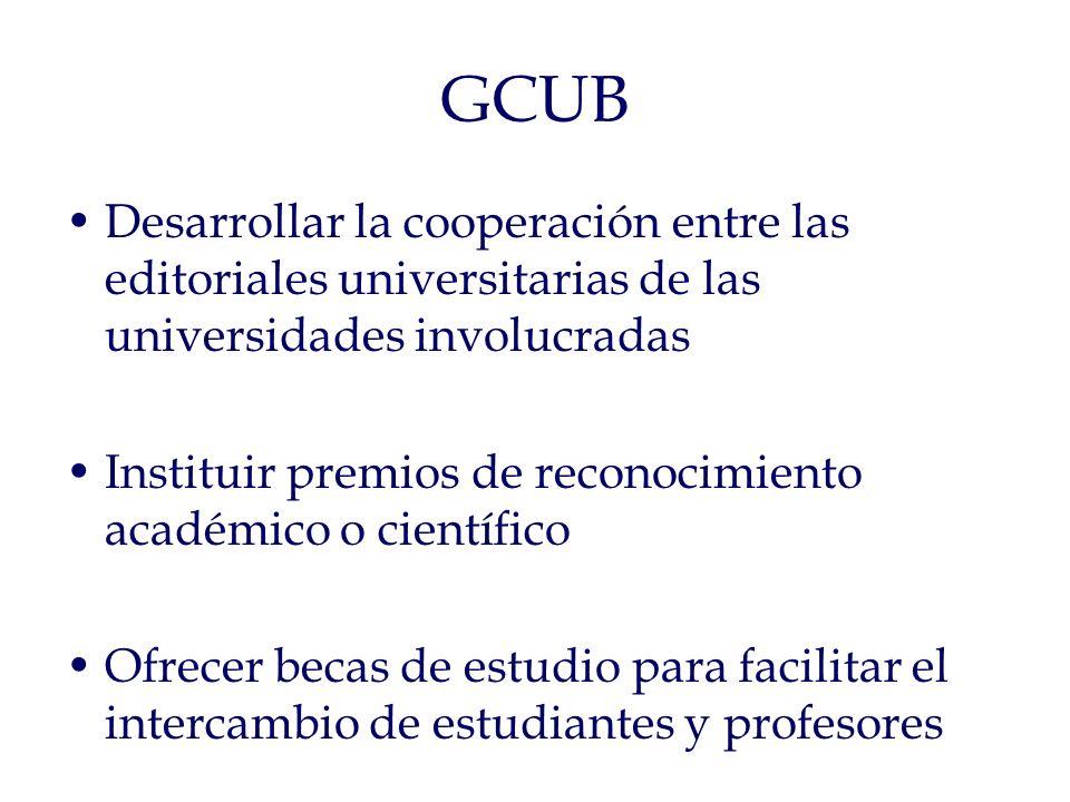 GCUB Desarrollar la cooperación entre las editoriales universitarias de las universidades involucradas Instituir premios de reconocimiento académico o científico Ofrecer becas de estudio para facilitar el intercambio de estudiantes y profesores
