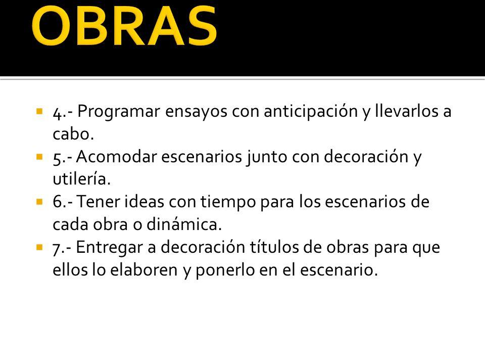 4.- Programar ensayos con anticipación y llevarlos a cabo. 5.- Acomodar escenarios junto con decoración y utilería. 6.- Tener ideas con tiempo para lo