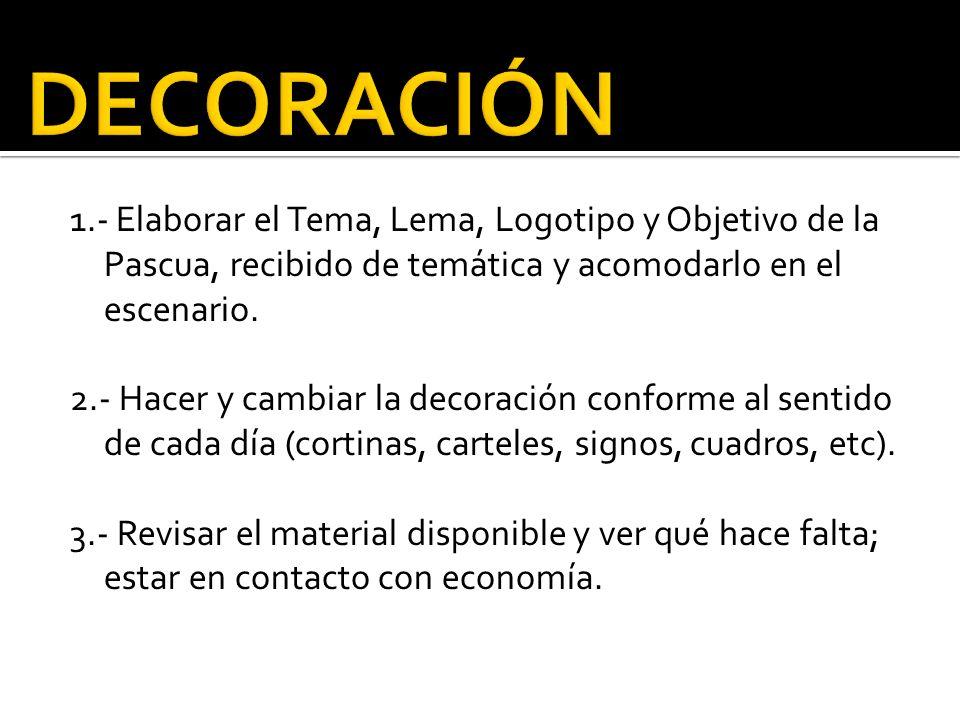 1.- Elaborar el Tema, Lema, Logotipo y Objetivo de la Pascua, recibido de temática y acomodarlo en el escenario. 2.- Hacer y cambiar la decoración con