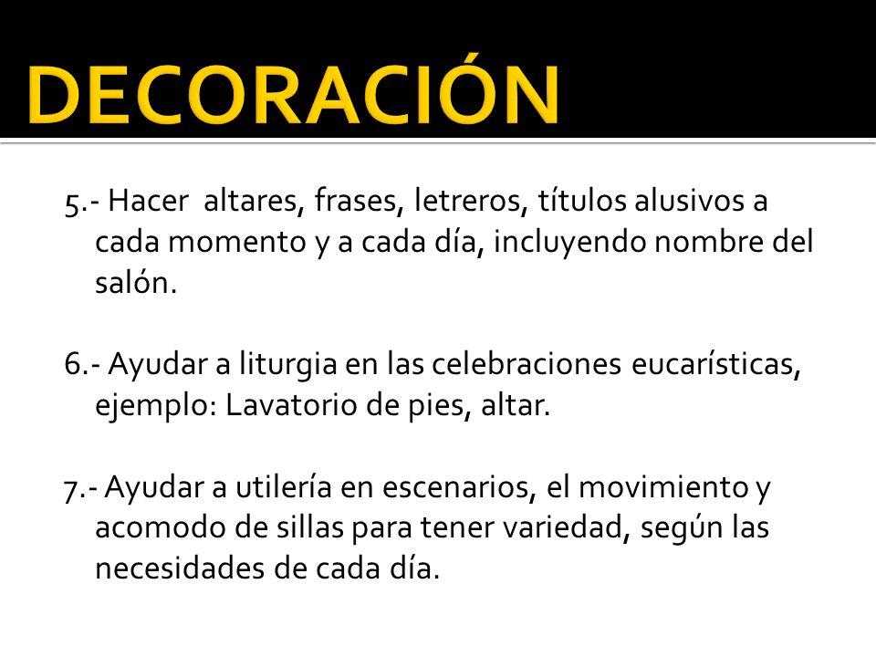 5.- Hacer altares, frases, letreros, títulos alusivos a cada momento y a cada día, incluyendo nombre del salón. 6.- Ayudar a liturgia en las celebraci