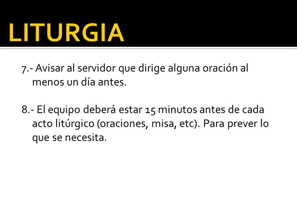 7.- Avisar al servidor que dirige alguna oración al menos un día antes. 8.- El equipo deberá estar 15 minutos antes de cada acto litúrgico (oraciones,