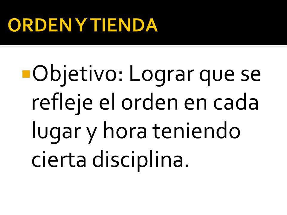 Objetivo: Lograr que se refleje el orden en cada lugar y hora teniendo cierta disciplina.