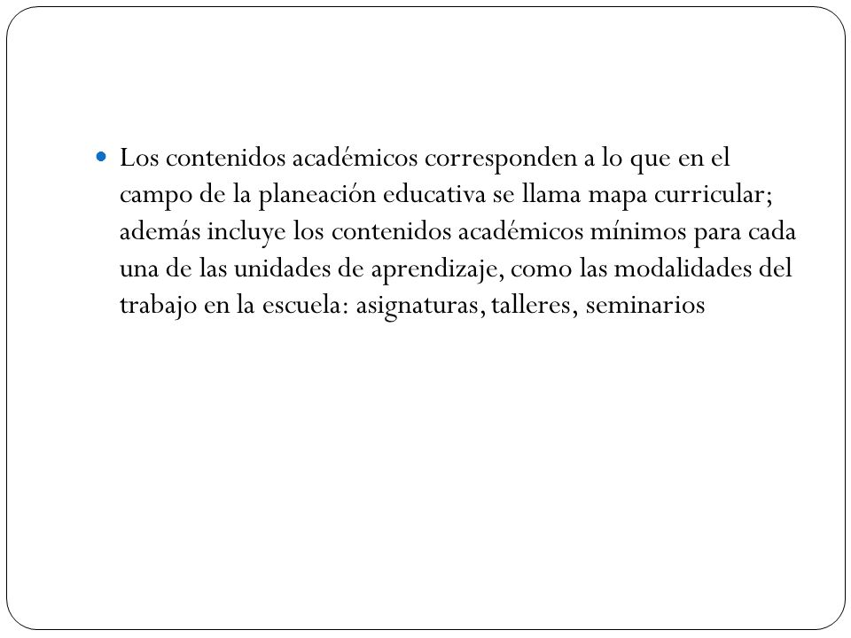 Los contenidos académicos corresponden a lo que en el campo de la planeación educativa se llama mapa curricular; además incluye los contenidos académi