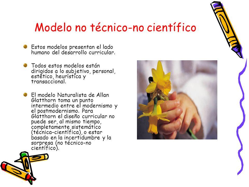 Modelo no técnico-no científico Estos modelos presentan el lado humano del desarrollo curricular. Todos estos modelos están dirigidos a lo subjetivo,