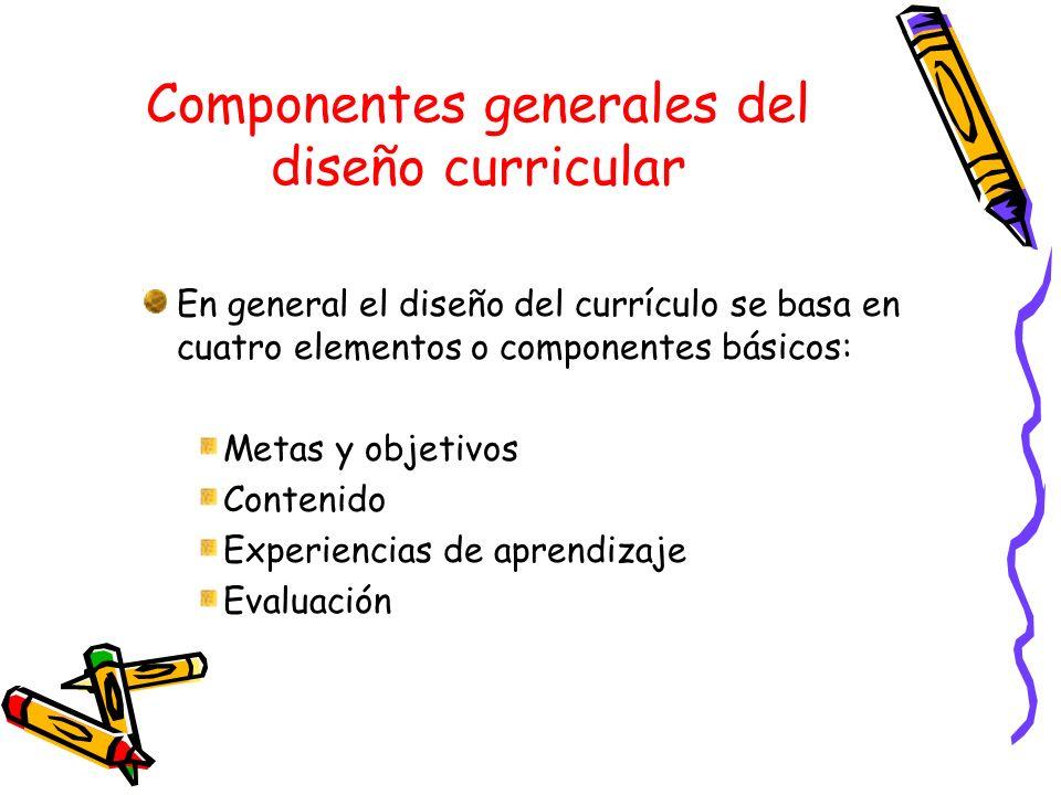 Componentes generales del diseño curricular En general el diseño del currículo se basa en cuatro elementos o componentes básicos: Metas y objetivos Co