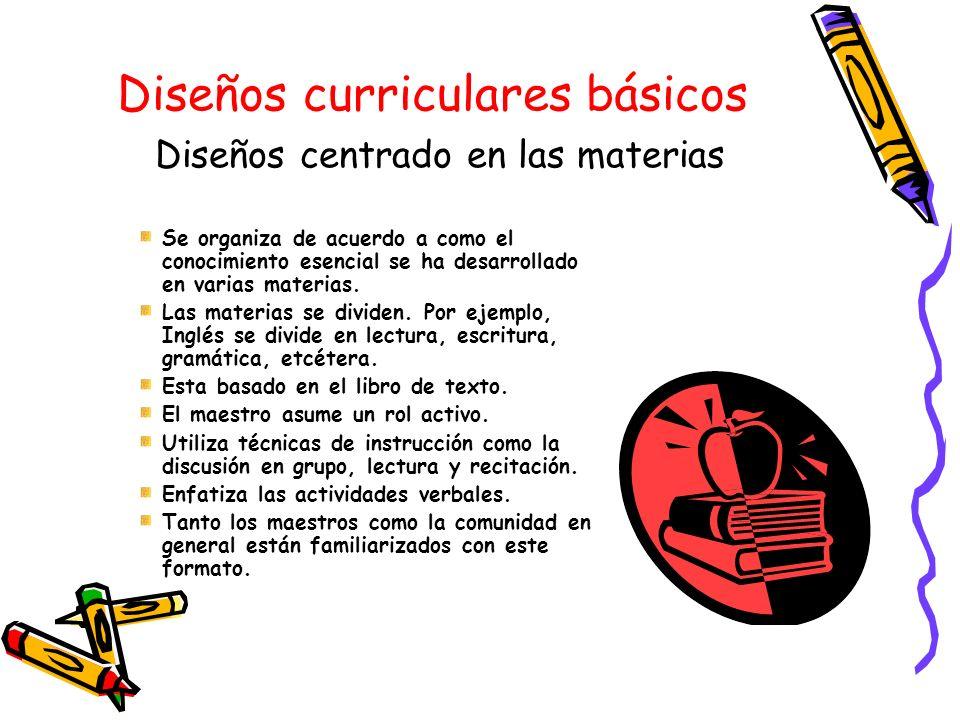 Diseños curriculares básicos Diseños centrado en las materias Se organiza de acuerdo a como el conocimiento esencial se ha desarrollado en varias mate