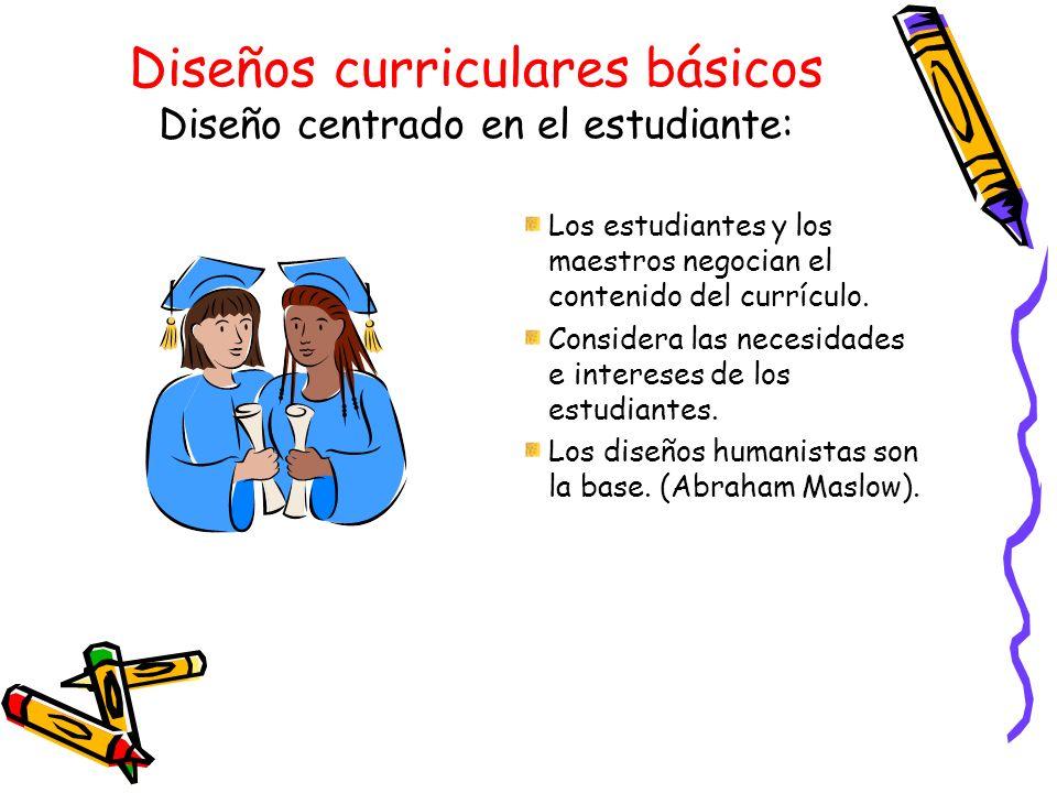 Diseños curriculares básicos Diseño centrado en el estudiante: Los estudiantes y los maestros negocian el contenido del currículo. Considera las neces