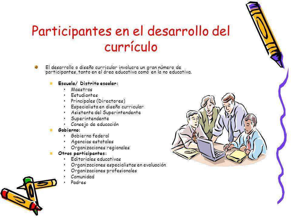 Participantes en el desarrollo del currículo El desarrollo o diseño curricular involucra un gran número de participantes, tanto en el área educativa c