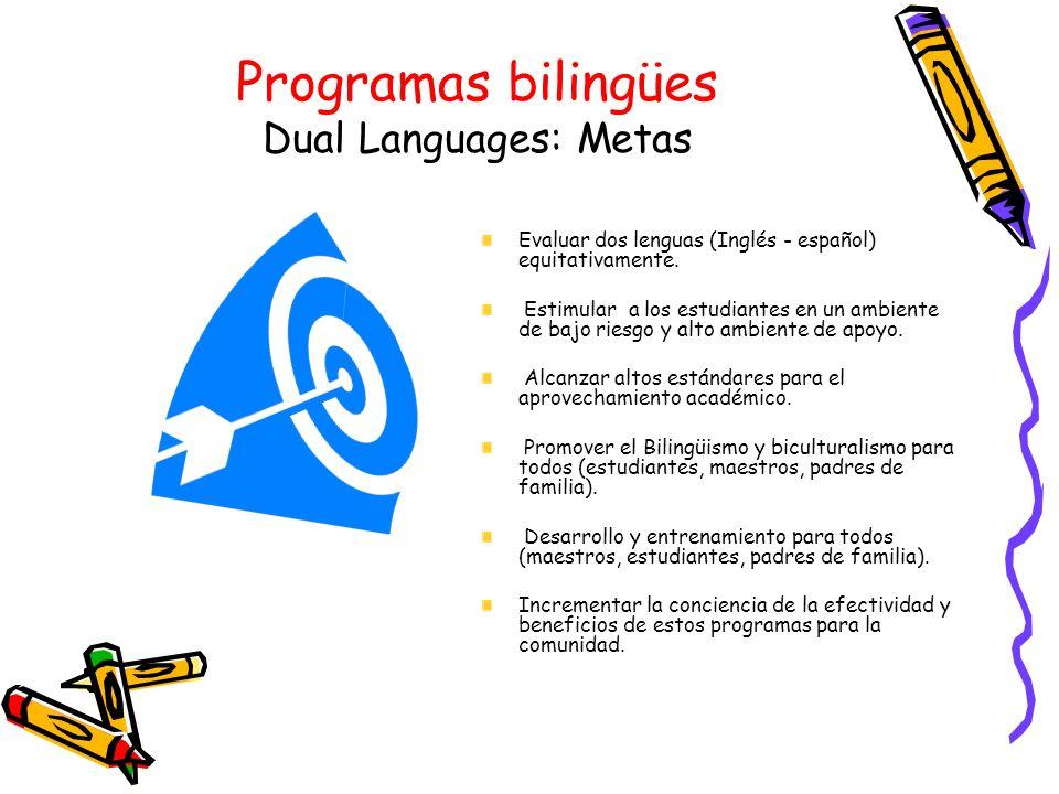 Programas bilingües Dual Languages: Metas Evaluar dos lenguas (Inglés - español) equitativamente. Estimular a los estudiantes en un ambiente de bajo r