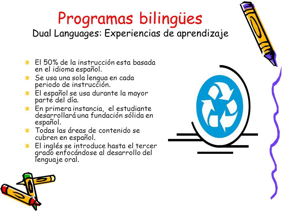Programas bilingües Dual Languages: Experiencias de aprendizaje El 50% de la instrucción esta basada en el idioma español. Se usa una sola lengua en c
