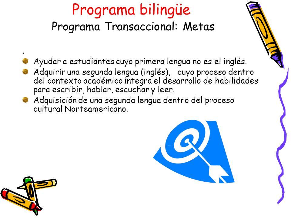 Programa bilingüe Programa Transaccional: Metas. Ayudar a estudiantes cuyo primera lengua no es el inglés. Adquirir una segunda lengua (inglés), cuyo