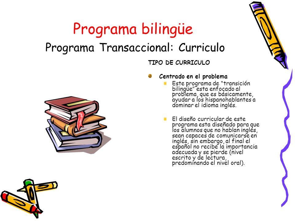 Programa bilingüe Programa Transaccional: Curriculo TIPO DE CURRICULO Centrado en el problema Este programa de transición bilingüe esta enfocado al pr