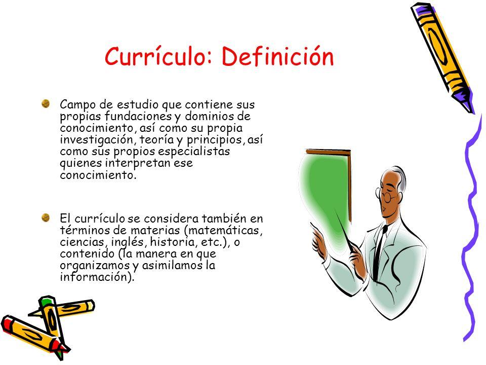 Currículo: Definición Campo de estudio que contiene sus propias fundaciones y dominios de conocimiento, así como su propia investigación, teoría y pri