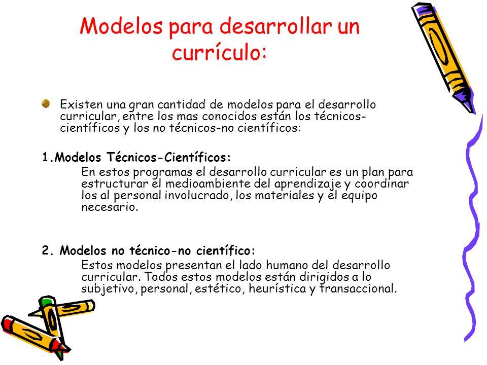Modelos para desarrollar un currículo: Existen una gran cantidad de modelos para el desarrollo curricular, entre los mas conocidos están los técnicos-