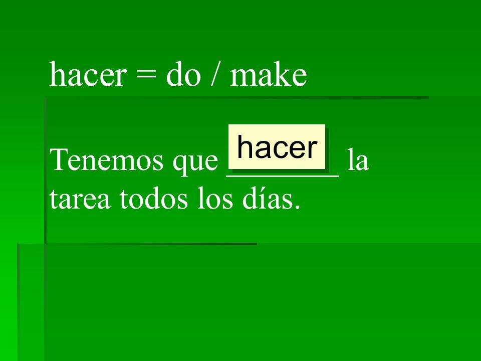 hacer = do / make Tenemos que _______ la tarea todos los días. hacer