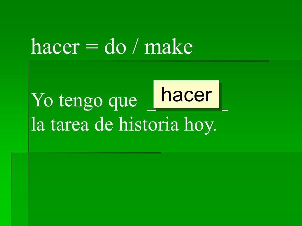 hacer = do / make Yo tengo que ________ la tarea de historia hoy. hacer