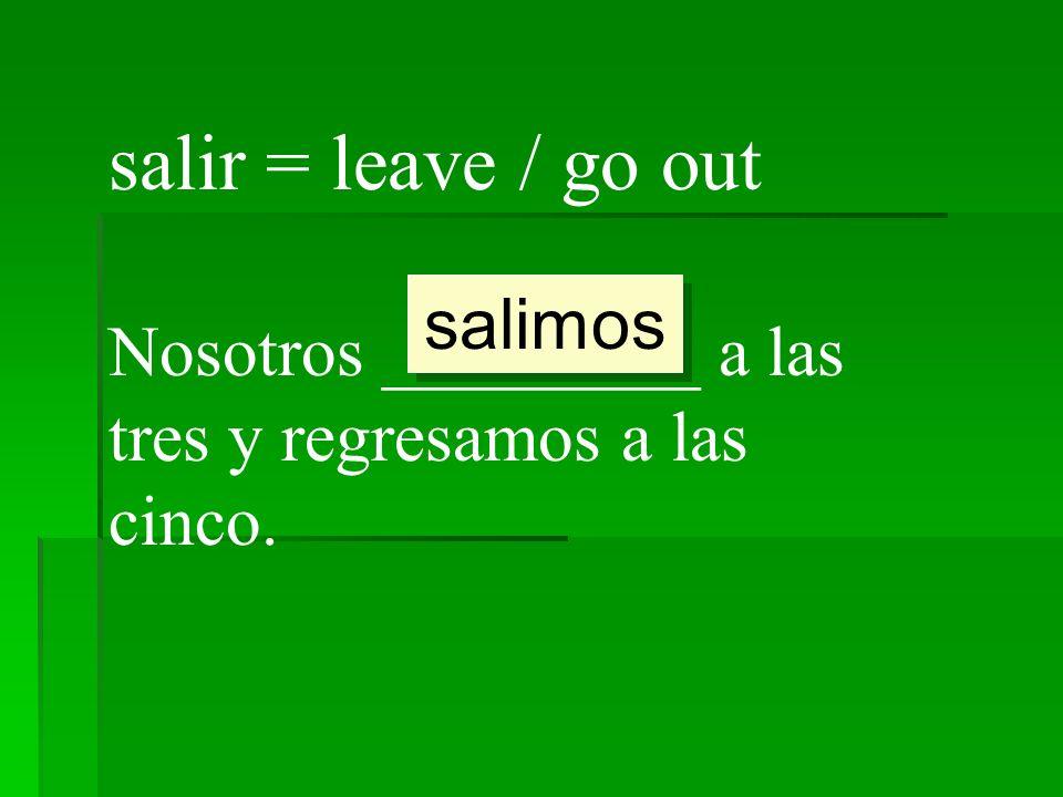 salir = leave / go out Nosotros _________ a las tres y regresamos a las cinco. salimos