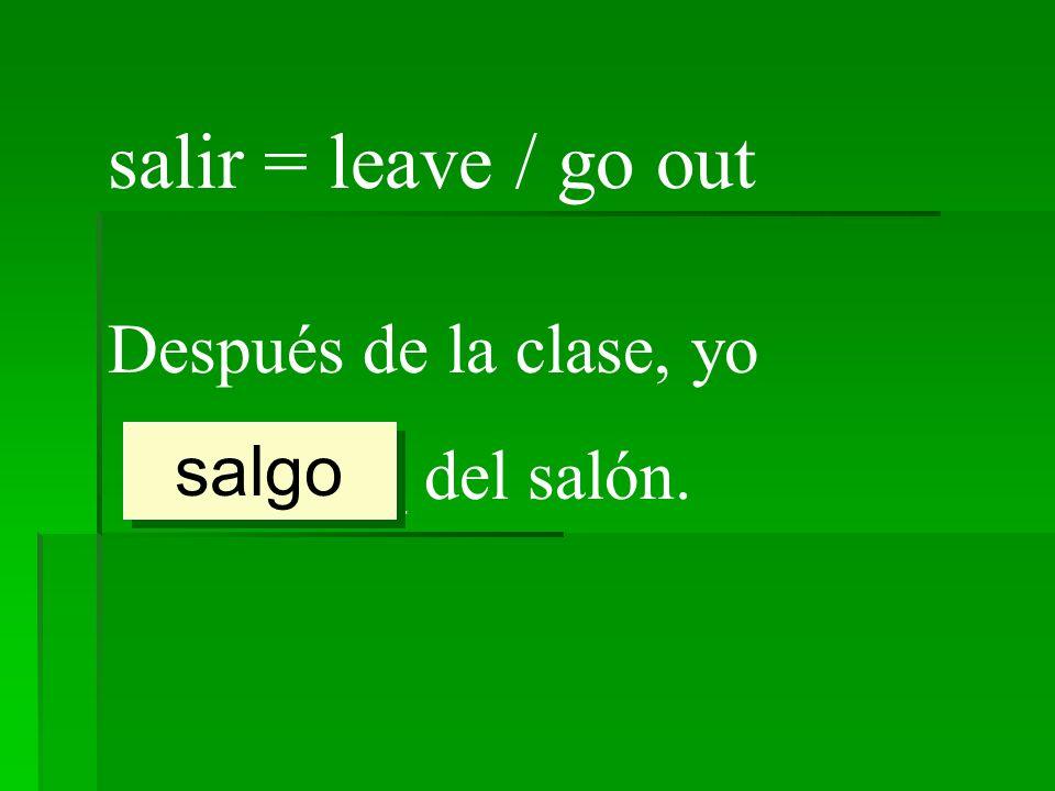 salir = leave / go out Después de la clase, yo ________ del salón. salgo