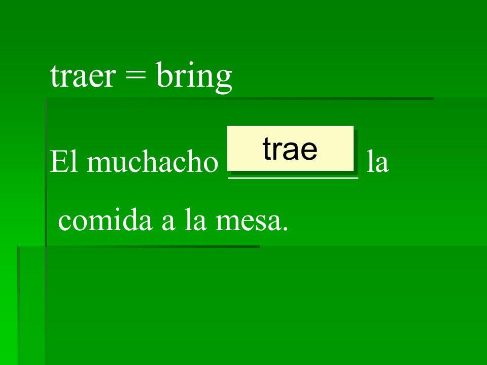 traer = bring El muchacho ________ la comida a la mesa. trae