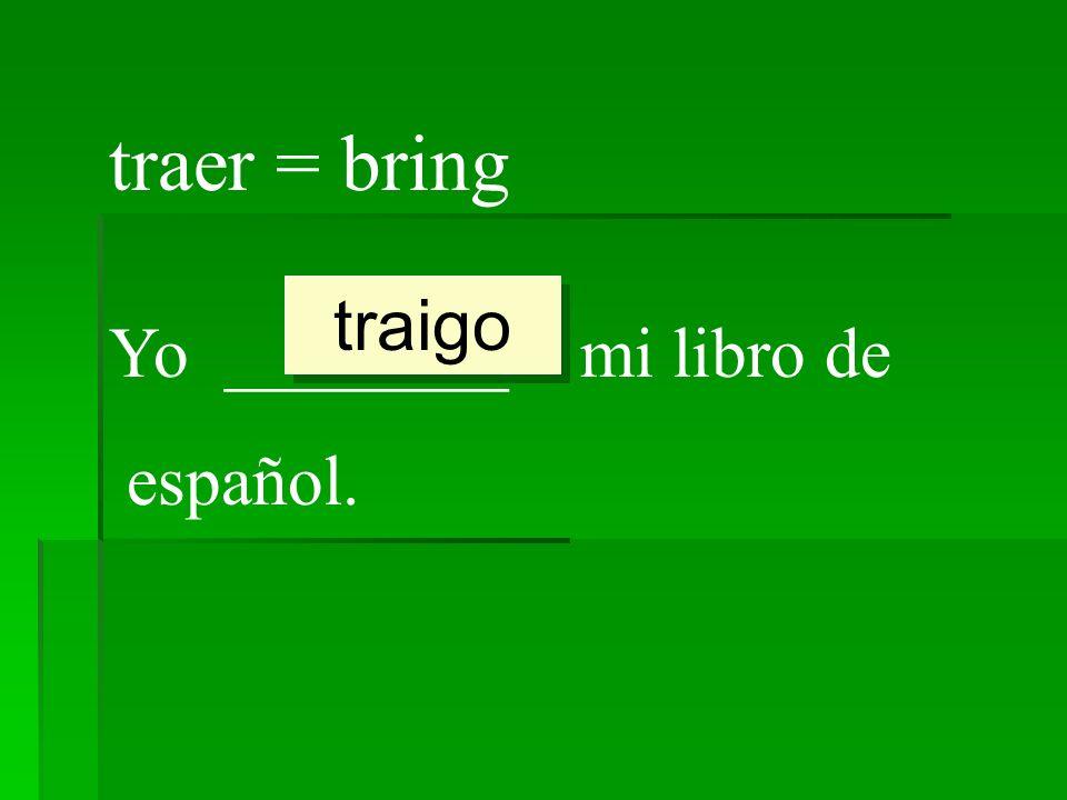 traer = bring Yo ________ mi libro de español. traigo