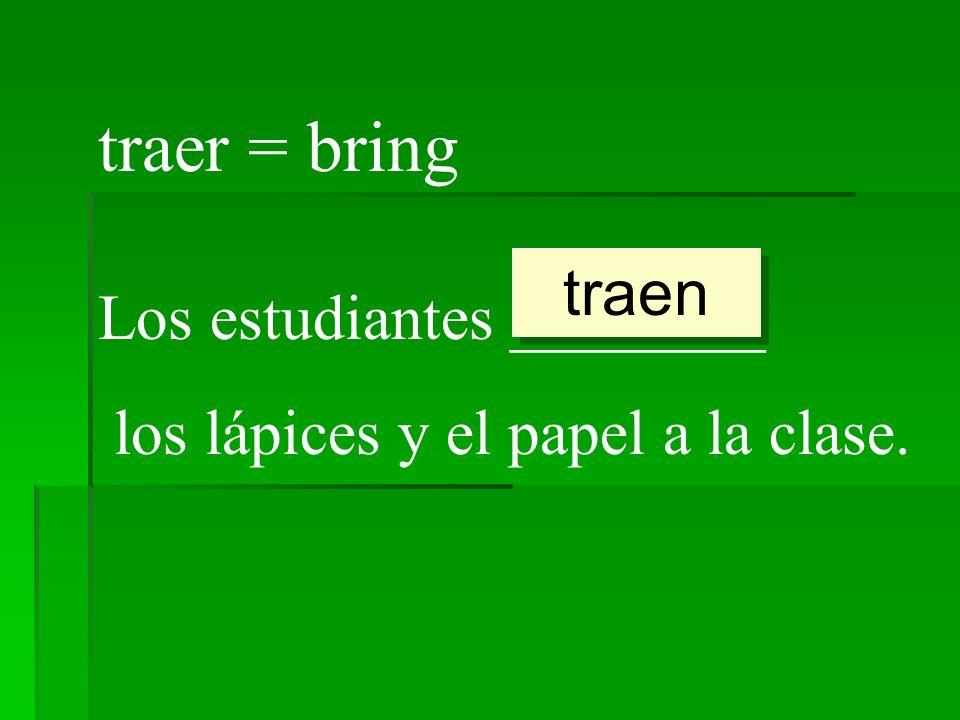 traer = bring Los estudiantes ________ los lápices y el papel a la clase. traen