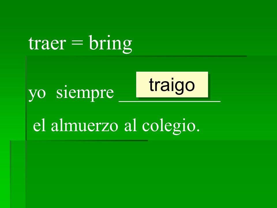 traer = bring yo siempre ___________ el almuerzo al colegio. traigo
