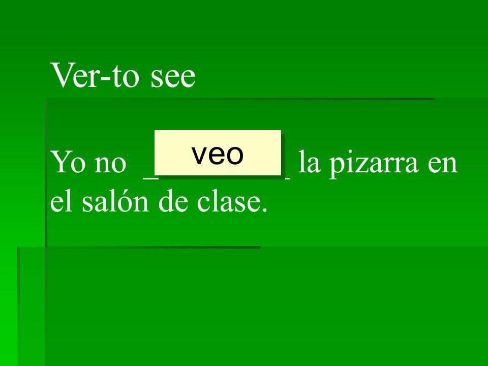 Ver-to see Yo no _________ la pizarra en el salón de clase. veo