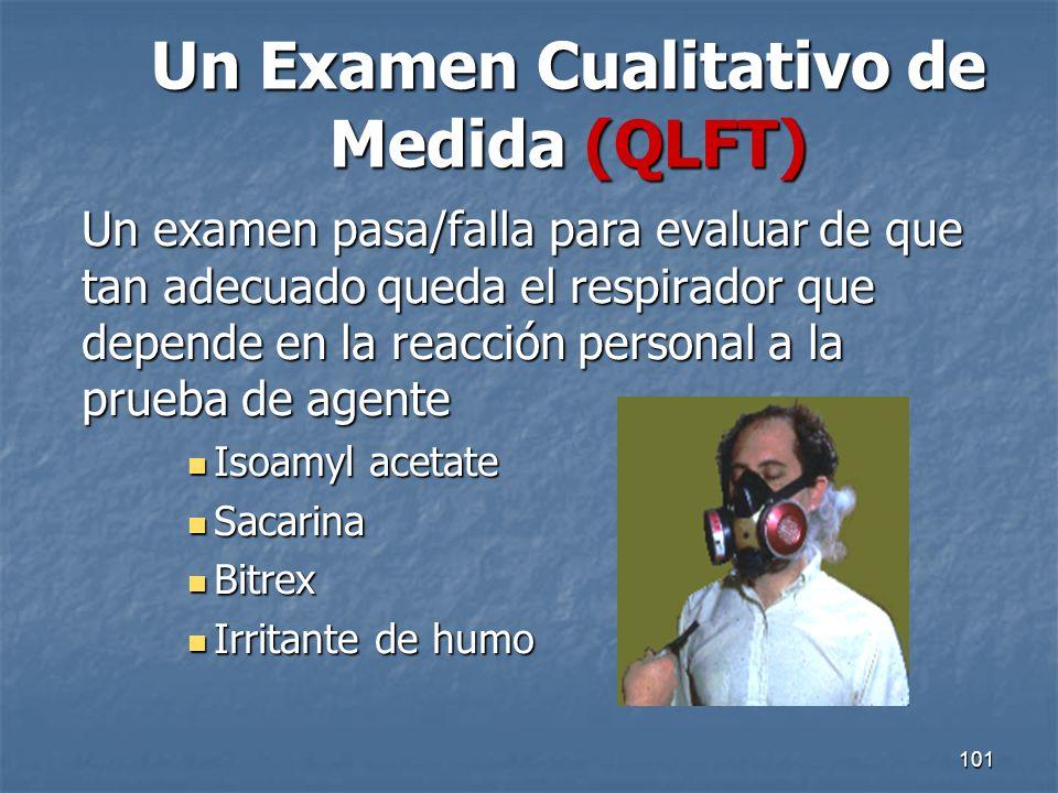 101 Un Examen Cualitativo de Medida (QLFT) Un examen pasa/falla para evaluar de que tan adecuado queda el respirador que depende en la reacción person