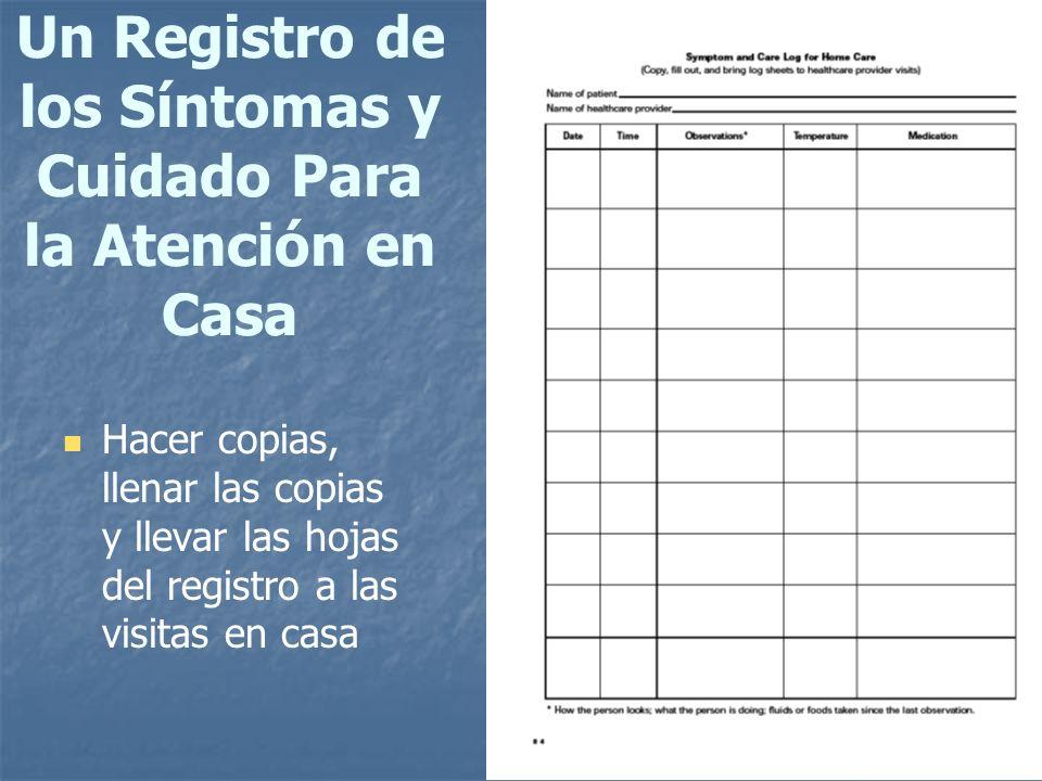 76 Un Registro de los Síntomas y Cuidado Para la Atención en Casa Hacer copias, llenar las copias y llevar las hojas del registro a las visitas en cas