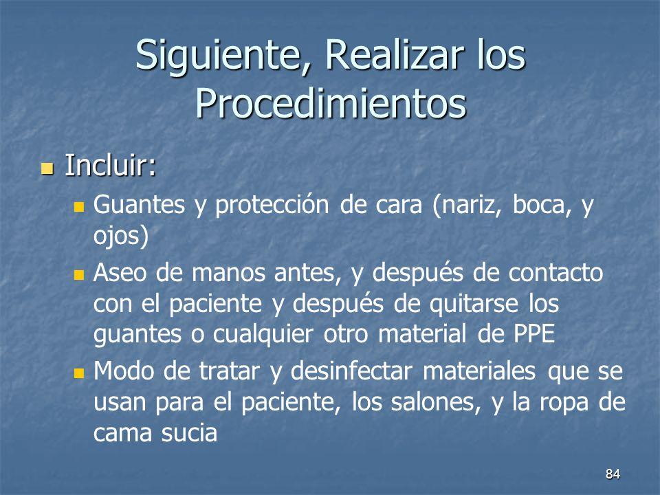 84 Siguiente, Realizar los Procedimientos Incluir: Incluir: Guantes y protección de cara (nariz, boca, y ojos) Aseo de manos antes, y después de conta