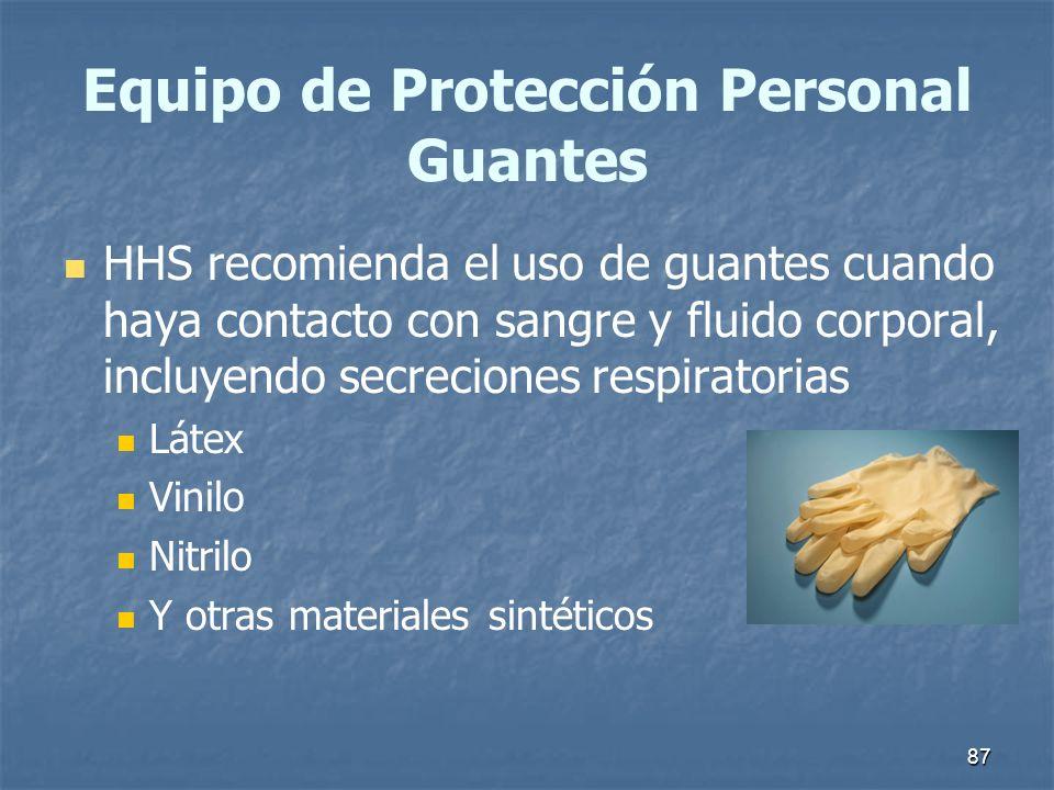 87 Equipo de Protección Personal Guantes HHS recomienda el uso de guantes cuando haya contacto con sangre y fluido corporal, incluyendo secreciones re