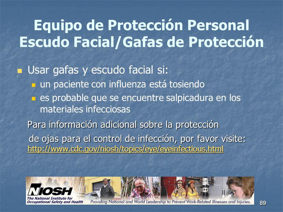 89 Equipo de Protección Personal Escudo Facial/Gafas de Protección Usar gafas y escudo facial si: un paciente con influenza está tosiendo es probable