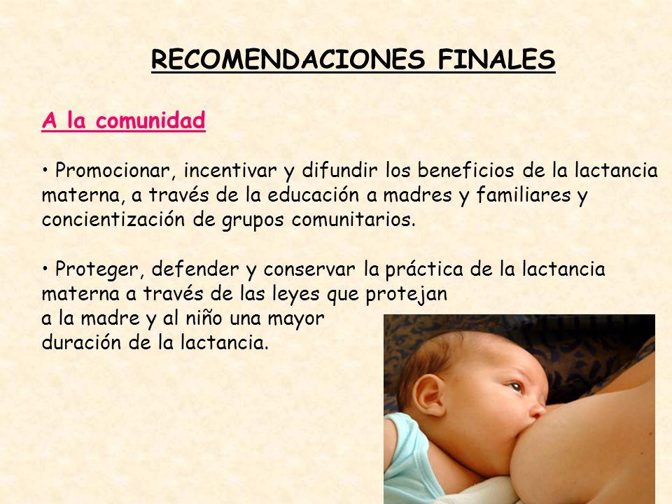 RECOMENDACIONES FINALES A la comunidad Promocionar, incentivar y difundir los beneficios de la lactancia materna, a través de la educación a madres y