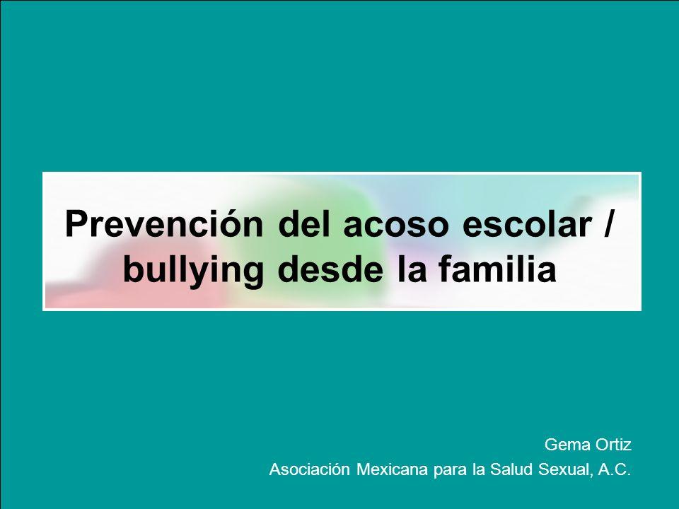 Prevención del acoso escolar / bullying desde la familia Gema Ortiz Asociación Mexicana para la Salud Sexual, A.C.