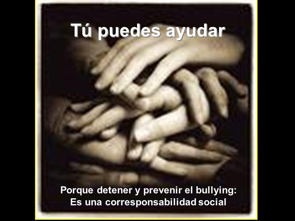 Tú puedes ayudar Tú puedes ayudar Porque detener y prevenir el bullying: Es una corresponsabilidad social