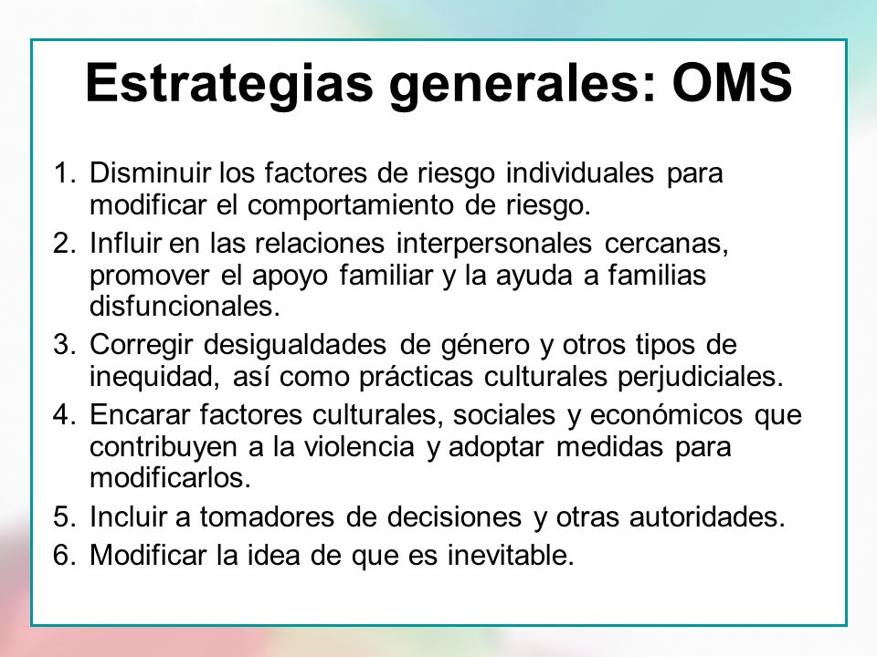 Estrategias generales: OMS 1.Disminuir los factores de riesgo individuales para modificar el comportamiento de riesgo. 2.Influir en las relaciones int