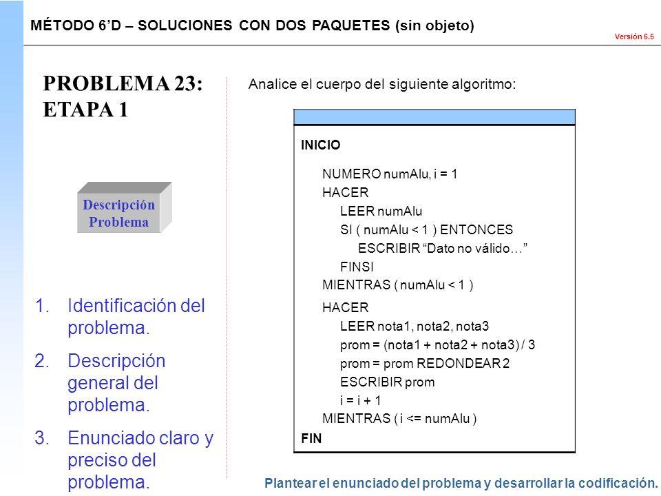 Versión 6.5 PROBLEMA 23: ETAPA 1 Descripción Problema 1.Identificación del problema. 2.Descripción general del problema. 3.Enunciado claro y preciso d