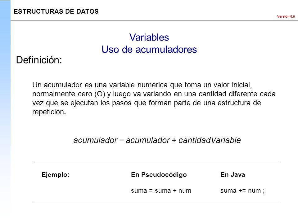 Versión 6.5 ESTRUCTURAS DE DATOS Variables Uso de acumuladores Definición: Un acumulador es una variable numérica que toma un valor inicial, normalmen