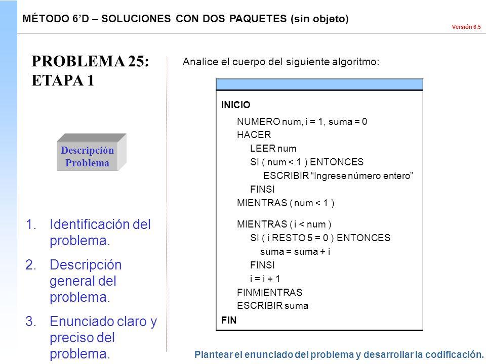 Versión 6.5 PROBLEMA 25: ETAPA 1 Descripción Problema 1.Identificación del problema. 2.Descripción general del problema. 3.Enunciado claro y preciso d