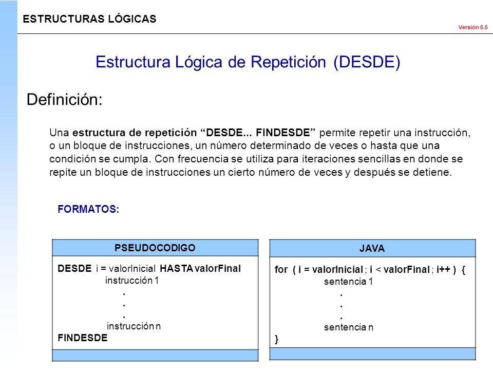 Versión 6.5 Estructura Lógica de Repetición (DESDE) ESTRUCTURAS LÓGICAS Definición: Una estructura de repetición DESDE... FINDESDE permite repetir una