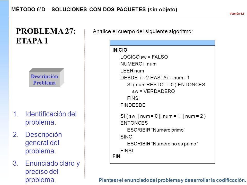 Versión 6.5 PROBLEMA 27: ETAPA 1 Descripción Problema 1.Identificación del problema. 2.Descripción general del problema. 3.Enunciado claro y preciso d