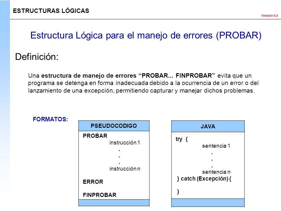 Versión 6.5 Estructura Lógica para el manejo de errores (PROBAR) ESTRUCTURAS LÓGICAS Definición: Una estructura de manejo de errores PROBAR... FINPROB