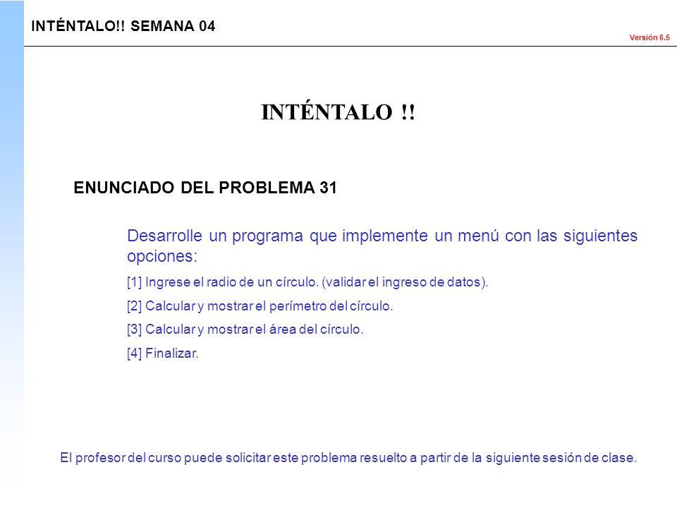 Versión 6.5 El profesor del curso puede solicitar este problema resuelto a partir de la siguiente sesión de clase. INTÉNTALO !! INTÉNTALO!! SEMANA 04