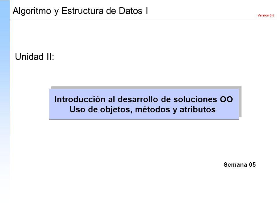 Versión 6.5 Algoritmo y Estructura de Datos I Introducción al desarrollo de soluciones OO Uso de objetos, métodos y atributos Introducción al desarrol