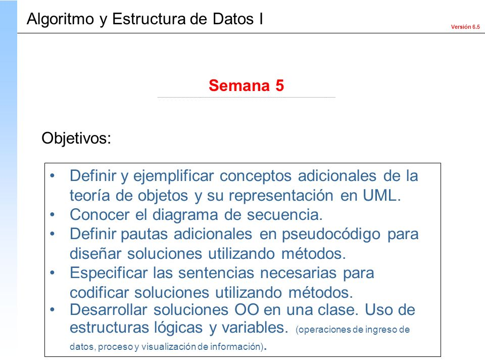 Versión 6.5 Objetivos: Definir y ejemplificar conceptos adicionales de la teoría de objetos y su representación en UML. Conocer el diagrama de secuenc