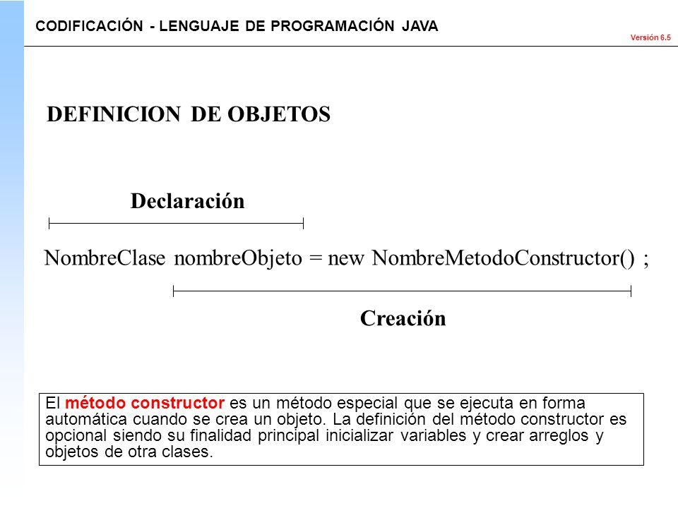 Versión 6.5 DEFINICION DE OBJETOS Declaración Creación NombreClase nombreObjeto = new NombreMetodoConstructor() ; CODIFICACIÓN - LENGUAJE DE PROGRAMAC