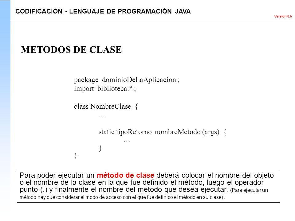 Versión 6.5 package dominioDeLaAplicacion ; import biblioteca.* ; class NombreClase {... static tipoRetorno nombreMetodo (args) { … } METODOS DE CLASE
