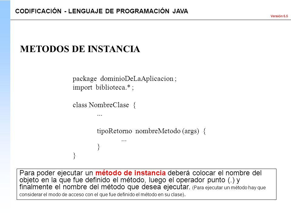 Versión 6.5 package dominioDeLaAplicacion ; import biblioteca.* ; class NombreClase {... tipoRetorno nombreMetodo (args) {... } METODOS DE INSTANCIA C